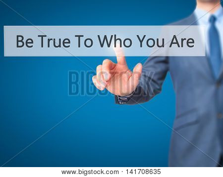 Be True To Who You Are - Businessman Hand Pressing Button On Touch Screen Interface.