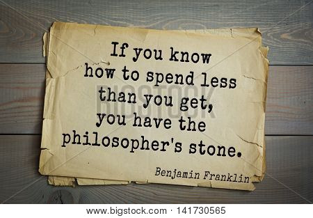 American president Benjamin Franklin (1706-1790) quote. If you know how to spend less than you get, you have the philosopher's stone.