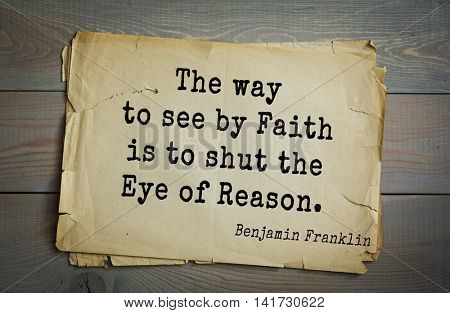 American president Benjamin Franklin (1706-1790) quote. The way to see by Faith is to shut the Eye of Reason.