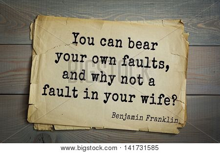 American president Benjamin Franklin (1706-1790) quote. You can bear your own faults, and why not a fault in your wife?