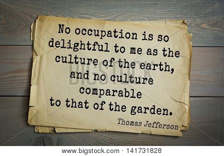 American President Thomas Jefferson (1743-1826) quote. No occupation is so delightful to me as the culture of the earth, and no culture comparable to that of the garden.