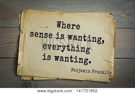 American president Benjamin Franklin (1706-1790) quote. Where sense is wanting, everything is wanting.