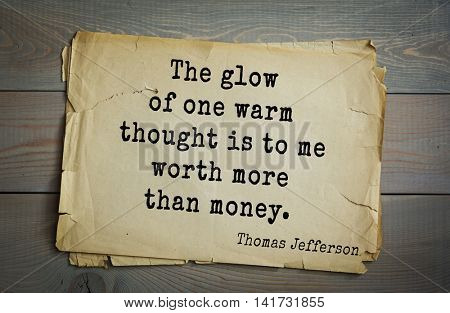 American President Thomas Jefferson (1743-1826) quote. The glow of one warm thought is to me worth more than money.