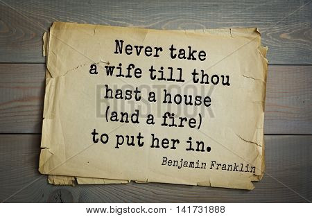 American president Benjamin Franklin (1706-1790) quote. Never take a wife till thou hast a house (and a fire) to put her in.