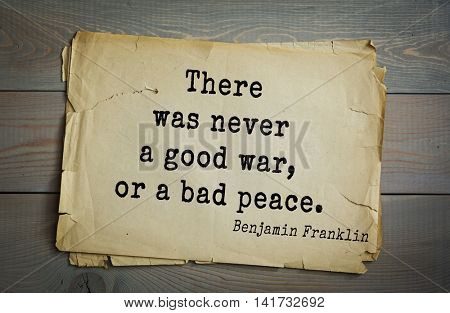 American president Benjamin Franklin (1706-1790) quote. There was never a good war, or a bad peace.