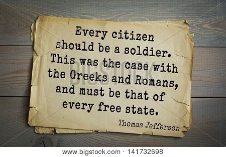 American President Thomas Jefferson (1743-1826) quote. Every citizen should be a soldier. This was the case with the Greeks and Romans, and must be that of every free state.