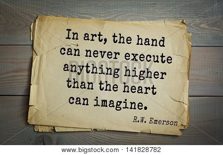 Aphorism Ralph Waldo Emerson (1803-1882) - American essayist, poet, philosopher, social activist quote. In art, the hand can never execute anything higher than the heart can imagine.