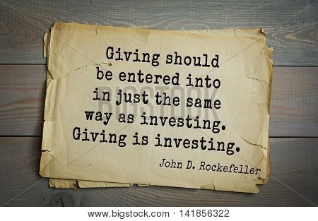 American businessman, billionaire John D. Rockefeller (1839-1937) quote.Giving should be entered into in just the same way as investing. Giving is investing.