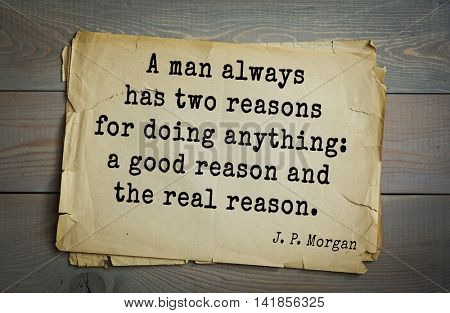 American banker J. P. Morgan (1837-1917) quote. A man always has two reasons for doing anything: a good reason and the real reason.