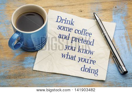 Drink some coffee and pretend that you know what you're doing - handwriting on a napkin with a cup of espresso coffee