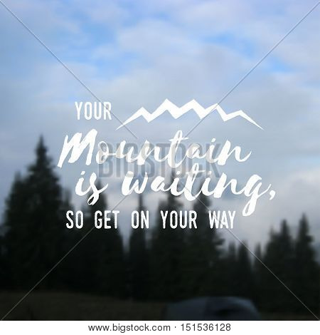 Your mountain is waiting, so get on your way. Mountains related typographic quote. Vector illustration. Concept for shirt or logo, print, stamp on the mountain landscape background.