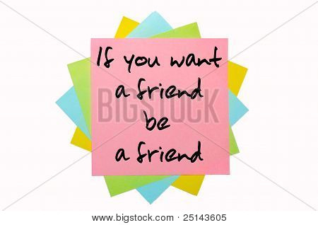 "Proverb "" If You Want A Friend, Be A Friend "" Written On Bunch Of Sticky Notes"