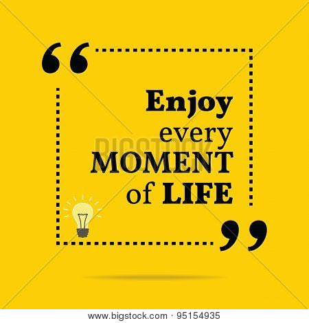 Inspirational Motivational Quote. Enjoy Every Moment Of Life.
