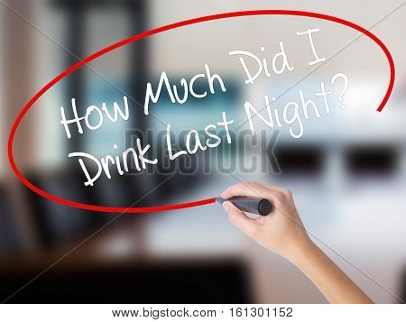 Woman Hand Writing How Much Did I Drink Last Night? With A Marker Over Transparent Board