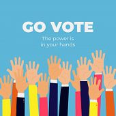 Go Vote. The Power Is In Your Hands. Social Motivational Poster Template. Up Hands Vector Flat Illus poster