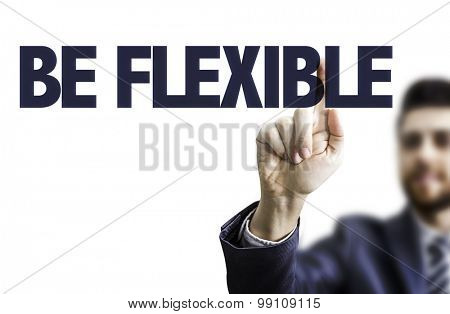 Business man pointing the text: Be Flexible