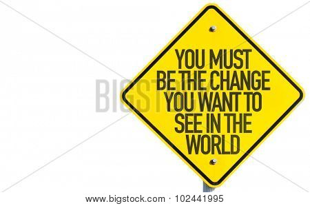 You Must Be The Change You Want To See In The World sign isolated on white background