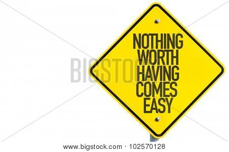 Nothing Worth Having Comes Easy sign isolated on white background