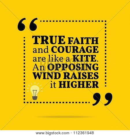 Inspirational Motivational Quote. True Faith And Courage Are Like A Kite. An Opposing Wind Raises It