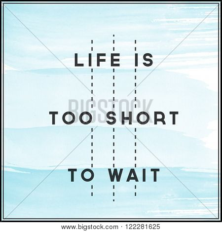 Motivational Quote on watercolor background - Life is too short to wait