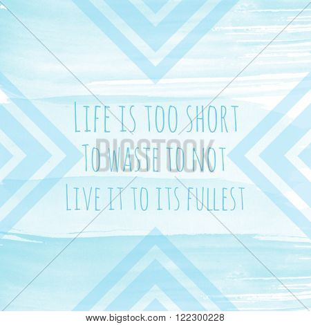 Motivational Quote on watercolor background - Life is too short to waste to not live it to its fullest