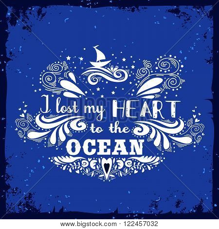 Typography vintage poster. I lost my heart to the ocean. Inspirational print with hand drawn boat. Print for T-shirt and bags, home decor. Element for design.