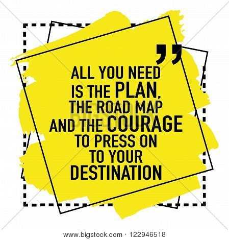 Inspirational motivational quote / All you need is the plan the road map and the courage to press on to your destination