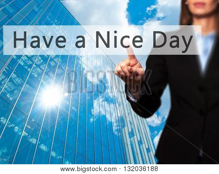Have A Nice Day - Businesswoman Hand Pressing Button On Touch Screen Interface.