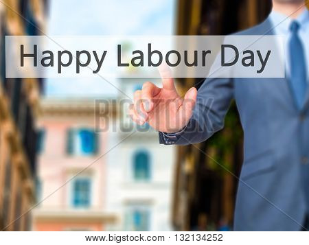 Happy Labour Day - Businessman Hand Pressing Button On Touch Screen Interface.