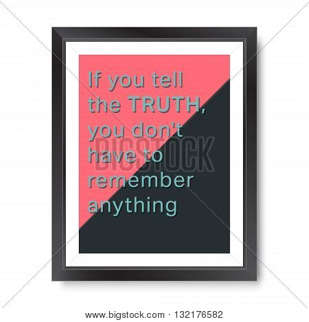 Quote motivational poster. Inspirational quote picture frame design. If you tell the truth, you do not have to remember anything. Vector illustration.