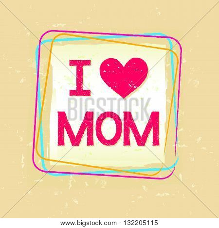 I love you Mom in frame over beige old paper background, greeting card, holiday concept, vector