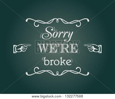 """Sorry we're broke"" retro style chalkboard sign"