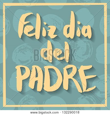 Happy Fathers Day Greeting Card. Spanish phrase Feliz Dia Del Padre. Yellow ink modern calligraphy on decorative polka dot green background. Trendy hand drawn lettering with rough edges.