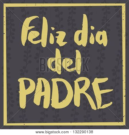 Happy Fathers Day Greeting Card. Spanish phrase Feliz Dia Del Padre. Yellow ink modern calligraphy on decorative dark grey floral background. Trendy hand drawn lettering with rough edges.
