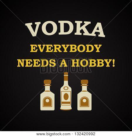 Vodka, everybody needs a hobby, funny inscription template