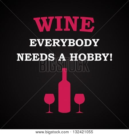 Wine, everybody needs a hobby, funny inscription template