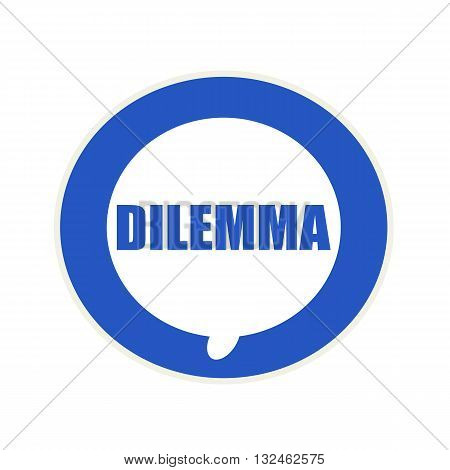 DILEMMA blue wording on Circular white speech bubble