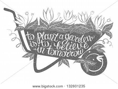 Lettering To plant a garden is to believe in tomorrow/Vector illustration with garden barrow and lettering/Gardening typography poster/Inspirational gardening quote/Gardening placard/Gardening poster.