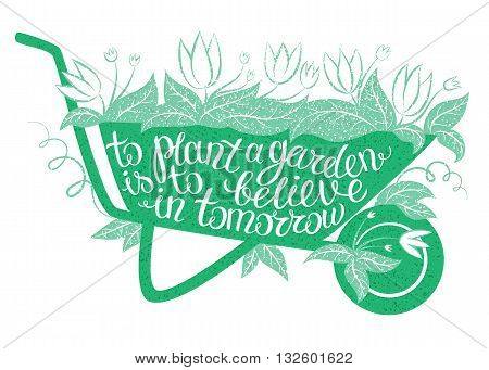 Lettering To plant a garden is tobelieve in tomorrow/Vector illustration with garden barrow and lettering/Gardening typography poster/Inspirational gardening quote/Gardening placard/Gardening poster.