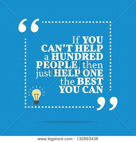Inspirational Motivational Quote. If You Can't Help A Hundred People, Then Just Help One The Best Yo