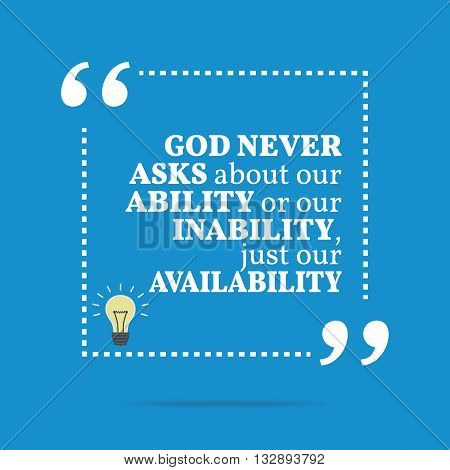 Inspirational Motivational Quote. God Never Asks About Our Ability Or Our Inability, Just Our Availa