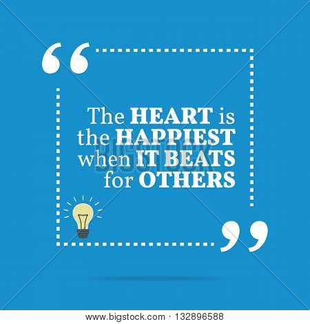 Inspirational Motivational Quote. The Heart Is The Happiest When It Beats For Others.