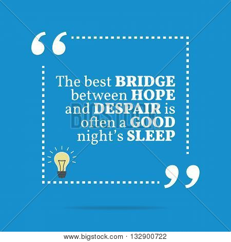 Inspirational Motivational Quote. The Best Bridge Between Hope And Despair Is Often A Good Night's S