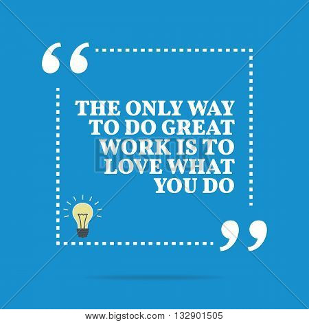 Inspirational Motivational Quote. The Only Way To Do Great Work Is To Love What You Do.