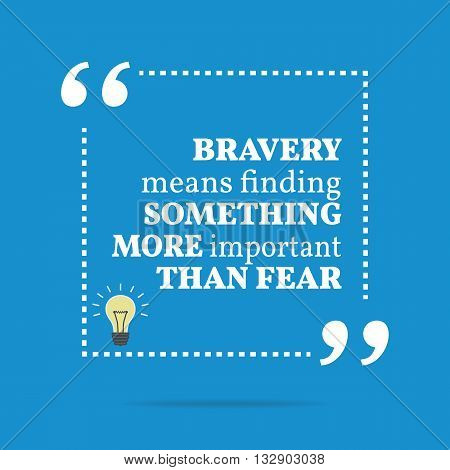 Inspirational Motivational Quote. Bravery Means Finding Something More Important Than Fear.
