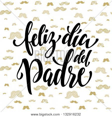 Feliz Dia del Padre vector greeting card text. Father Day gold moustache hipster pattern. Spanish hand drawn golden calligraphy flourish lettering. White background wallpaper.