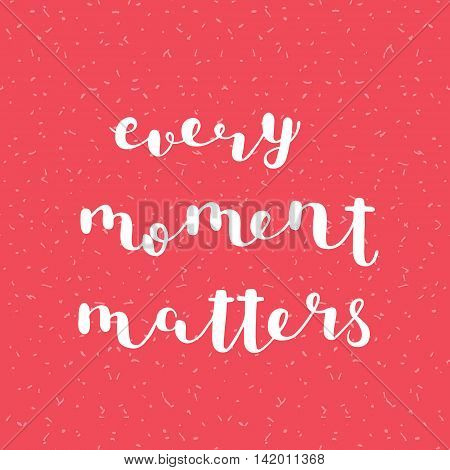 Every moment matters. Brush hand lettering. Inspiring quote. Motivating modern calligraphy. Can be used for photo overlays, posters, clothes, cards and more.