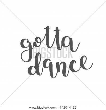 Gotta dance. Brush hand lettering. Inspiring quote. Motivating modern calligraphy. Can be used for photo overlays, posters, clothes, cards and more.