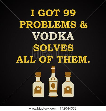 I got 99 problems and vodka solves all of them - funny inscription template