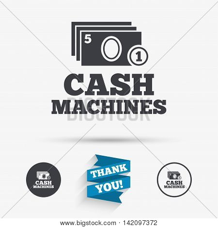 Cash and coin machines or ATM sign icon. Paper money symbol. Withdrawal of money. Flat icons. Buttons with icons. Thank you ribbon. Vector